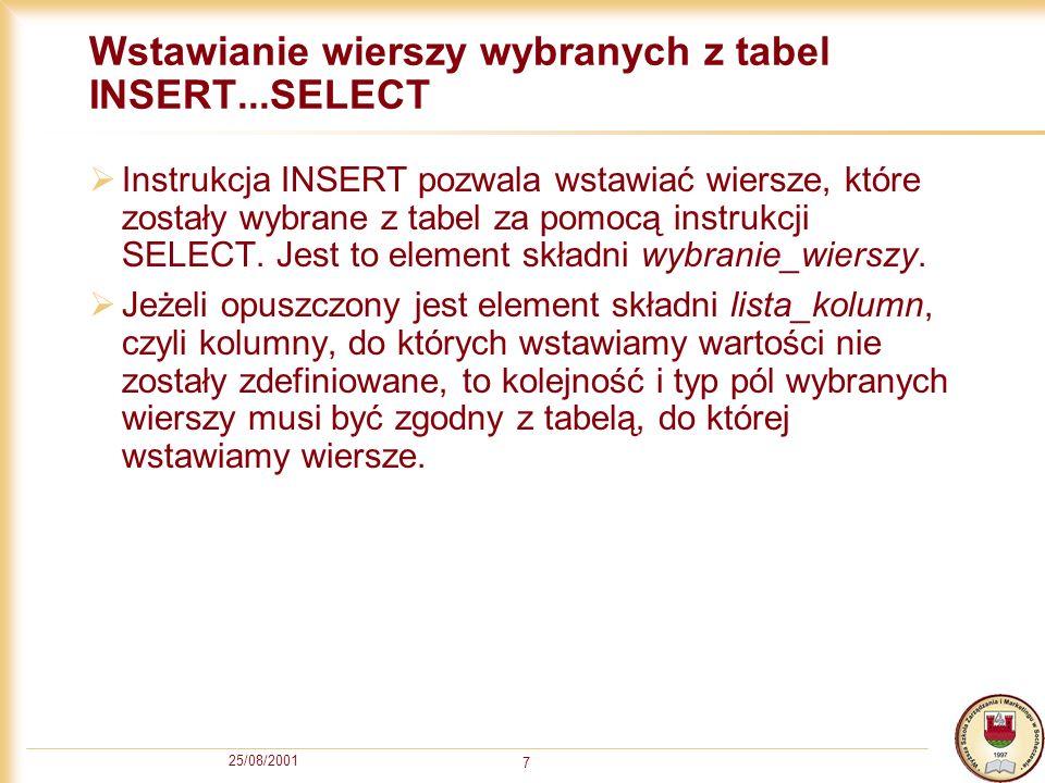 25/08/2001 7 Wstawianie wierszy wybranych z tabel INSERT...SELECT Instrukcja INSERT pozwala wstawiać wiersze, które zostały wybrane z tabel za pomocą