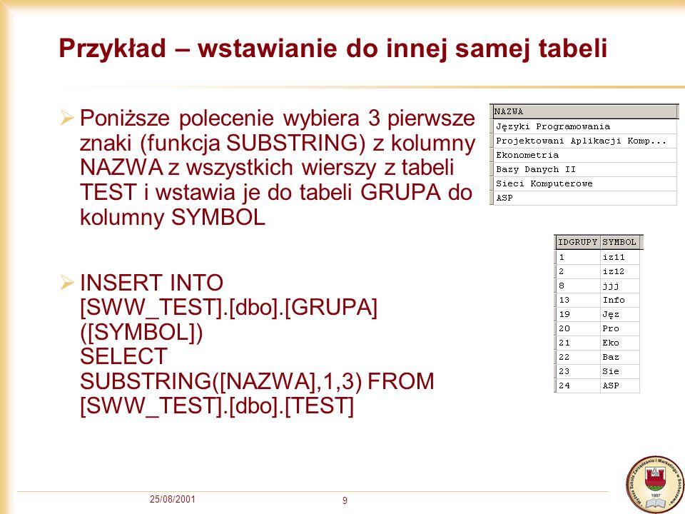 25/08/2001 9 Przykład – wstawianie do innej samej tabeli Poniższe polecenie wybiera 3 pierwsze znaki (funkcja SUBSTRING) z kolumny NAZWA z wszystkich