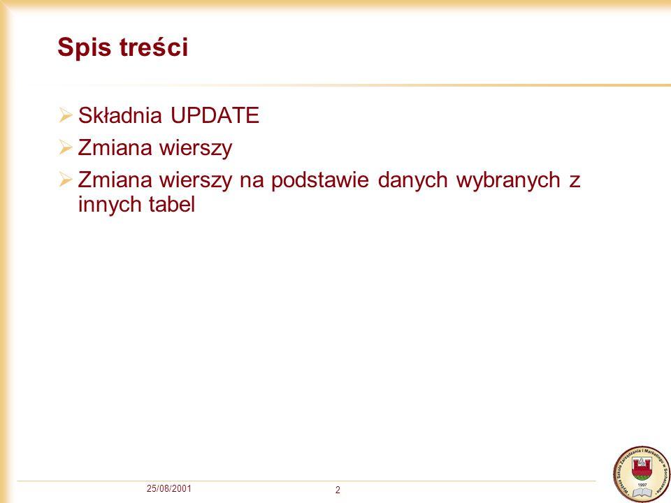 25/08/2001 2 Spis treści Składnia UPDATE Zmiana wierszy Zmiana wierszy na podstawie danych wybranych z innych tabel