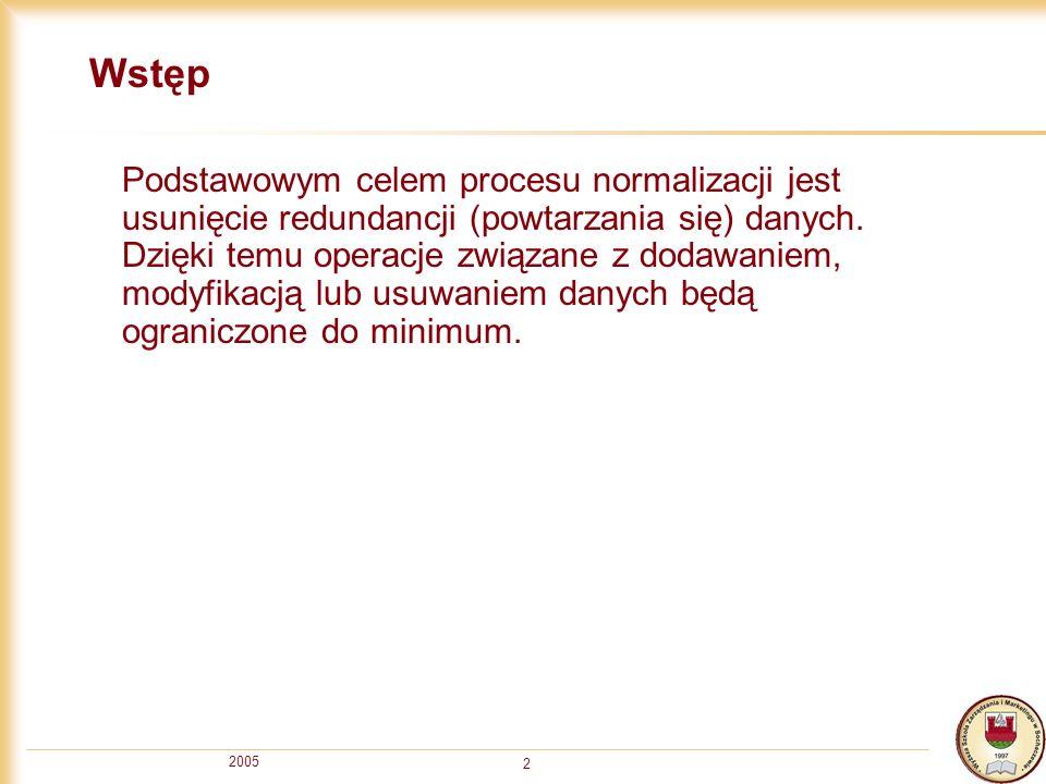 2005 2 Wstęp Podstawowym celem procesu normalizacji jest usunięcie redundancji (powtarzania się) danych. Dzięki temu operacje związane z dodawaniem, m