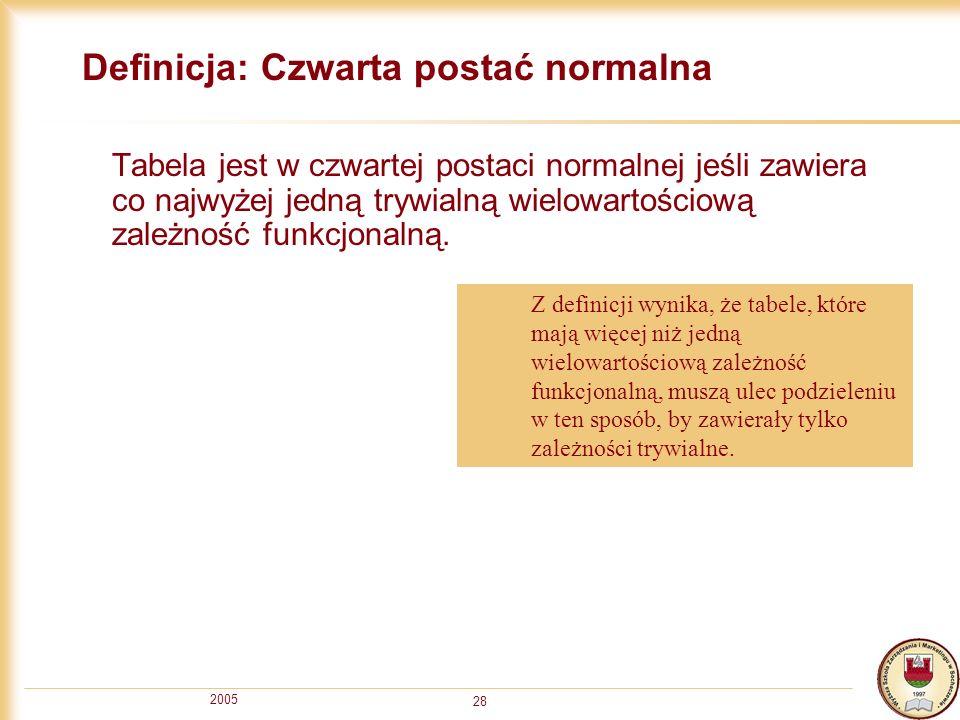 2005 28 Definicja: Czwarta postać normalna Tabela jest w czwartej postaci normalnej jeśli zawiera co najwyżej jedną trywialną wielowartościową zależno