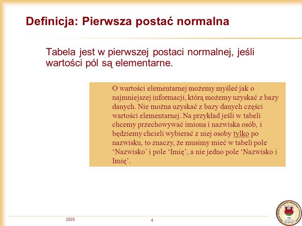 2005 4 Definicja: Pierwsza postać normalna Tabela jest w pierwszej postaci normalnej, jeśli wartości pól są elementarne. O wartości elementarnej możem