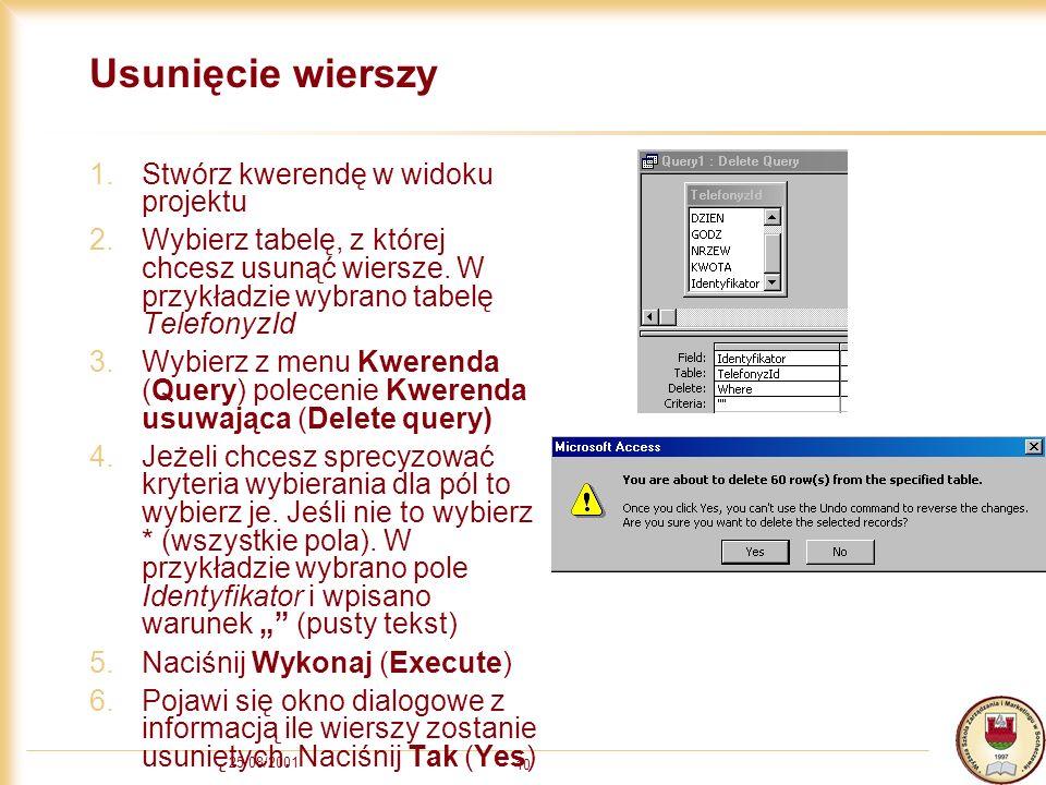25/08/2001 10 Usunięcie wierszy 1.Stwórz kwerendę w widoku projektu 2.Wybierz tabelę, z której chcesz usunąć wiersze.
