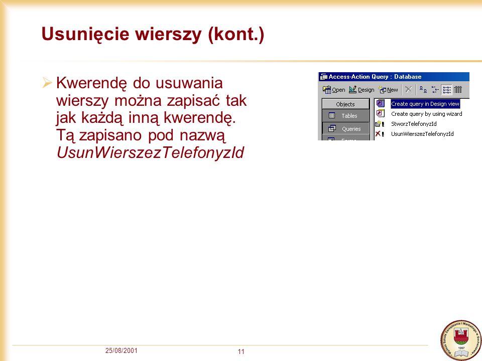 25/08/2001 11 Usunięcie wierszy (kont.) Kwerendę do usuwania wierszy można zapisać tak jak każdą inną kwerendę.