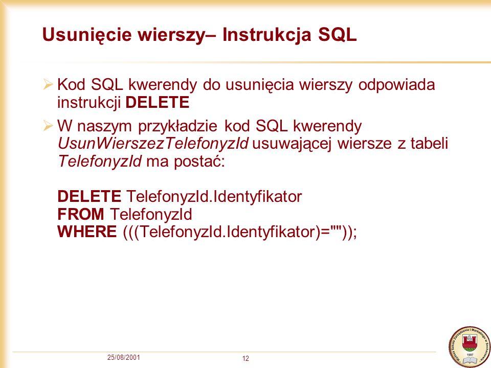 25/08/2001 12 Usunięcie wierszy– Instrukcja SQL Kod SQL kwerendy do usunięcia wierszy odpowiada instrukcji DELETE W naszym przykładzie kod SQL kwerendy UsunWierszezTelefonyzId usuwającej wiersze z tabeli TelefonyzId ma postać: DELETE TelefonyzId.Identyfikator FROM TelefonyzId WHERE (((TelefonyzId.Identyfikator)= ));