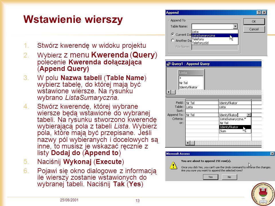 25/08/2001 13 Wstawienie wierszy 1.Stwórz kwerendę w widoku projektu 2.Wybierz z menu Kwerenda (Query) polecenie Kwerenda dołączająca (Append Query) 3.W polu Nazwa tabeli (Table Name) wybierz tabelę, do której mają być wstawione wiersze.