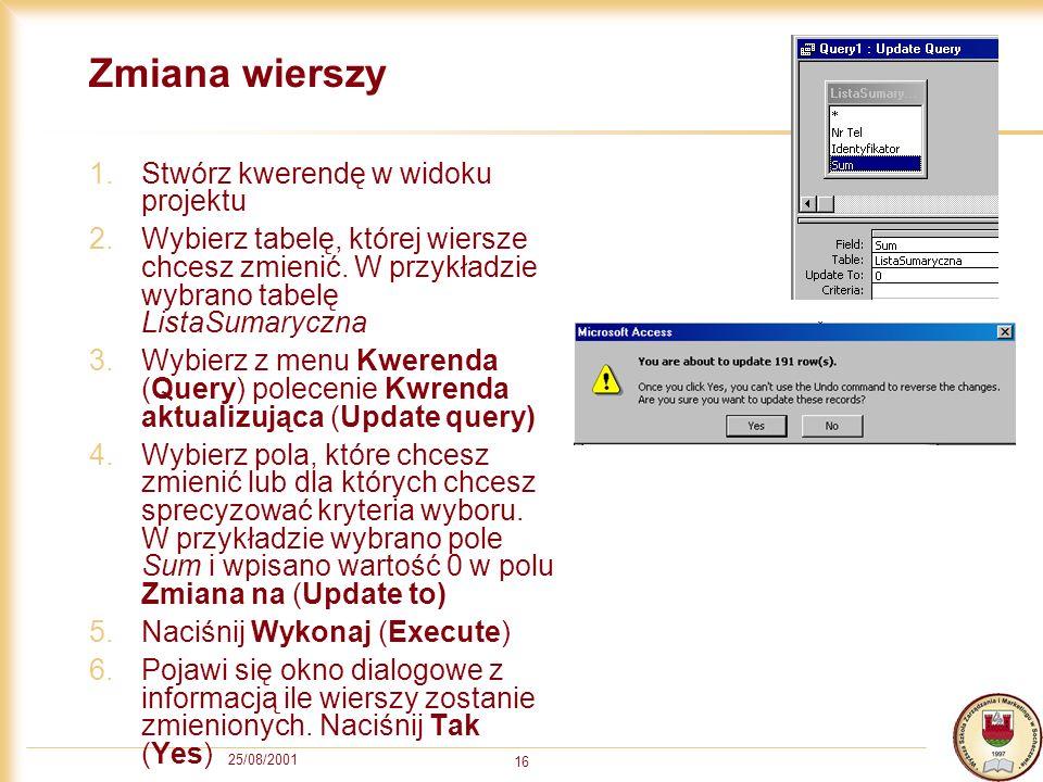 25/08/2001 16 Zmiana wierszy 1.Stwórz kwerendę w widoku projektu 2.Wybierz tabelę, której wiersze chcesz zmienić.