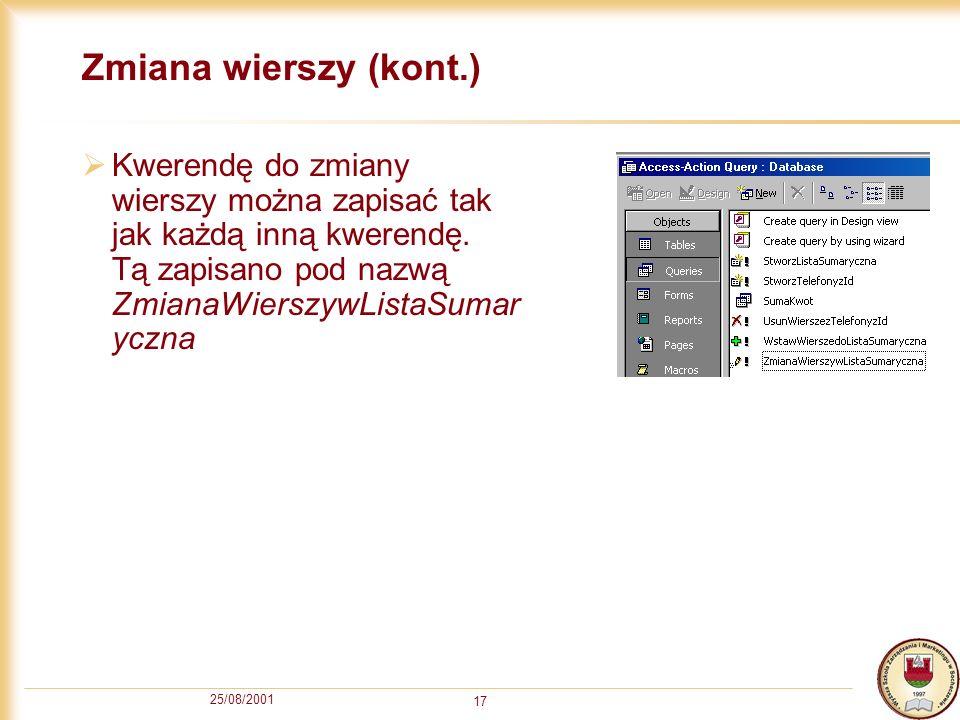 25/08/2001 17 Zmiana wierszy (kont.) Kwerendę do zmiany wierszy można zapisać tak jak każdą inną kwerendę.