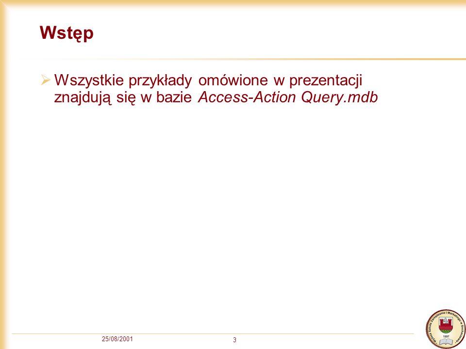 25/08/2001 3 Wstęp Wszystkie przykłady omówione w prezentacji znajdują się w bazie Access-Action Query.mdb