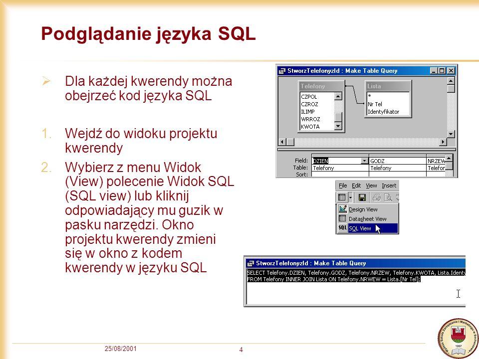 25/08/2001 4 Podglądanie języka SQL Dla każdej kwerendy można obejrzeć kod języka SQL 1.Wejdź do widoku projektu kwerendy 2.Wybierz z menu Widok (View) polecenie Widok SQL (SQL view) lub kliknij odpowiadający mu guzik w pasku narzędzi.