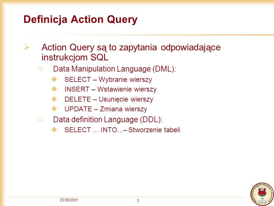 25/08/2001 5 Definicja Action Query Action Query są to zapytania odpowiadające instrukcjom SQL Data Manipulation Language (DML): SELECT – Wybranie wierszy INSERT – Wstawienie wierszy DELETE – Usunięcie wierszy UPDATE – Zmiana wierszy Data definition Language (DDL): SELECT...