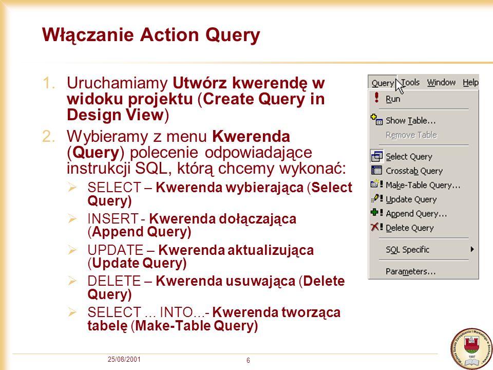 25/08/2001 6 Włączanie Action Query 1.Uruchamiamy Utwórz kwerendę w widoku projektu (Create Query in Design View) 2.Wybieramy z menu Kwerenda (Query) polecenie odpowiadające instrukcji SQL, którą chcemy wykonać: SELECT – Kwerenda wybierająca (Select Query) INSERT- Kwerenda dołączająca (Append Query) UPDATE – Kwerenda aktualizująca (Update Query) DELETE – Kwerenda usuwająca (Delete Query) SELECT...