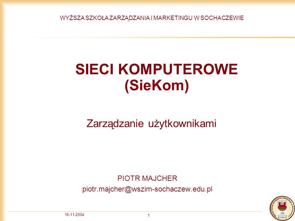 16-11-2004 1 SIECI KOMPUTEROWE (SieKom) PIOTR MAJCHER piotr.majcher@wszim-sochaczew.edu.pl WYŻSZA SZKOŁA ZARZĄDZANIA I MARKETINGU W SOCHACZEWIE Zarządzanie użytkownikami