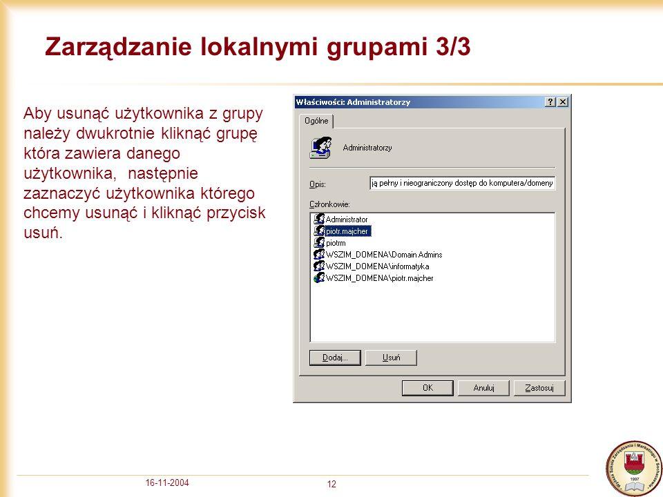 16-11-2004 12 Zarządzanie lokalnymi grupami 3/3 Aby usunąć użytkownika z grupy należy dwukrotnie kliknąć grupę która zawiera danego użytkownika, następnie zaznaczyć użytkownika którego chcemy usunąć i kliknąć przycisk usuń.