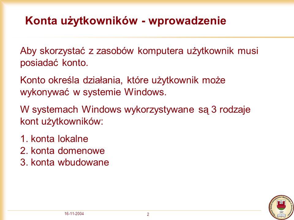 16-11-2004 2 Konta użytkowników - wprowadzenie Aby skorzystać z zasobów komputera użytkownik musi posiadać konto.