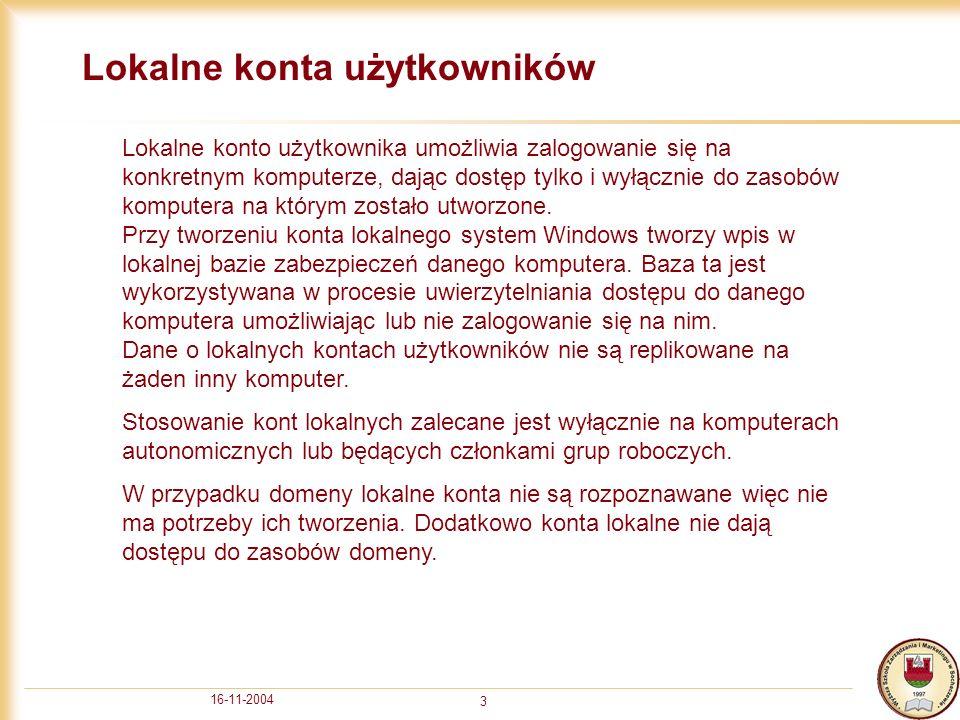 16-11-2004 3 Lokalne konta użytkowników Lokalne konto użytkownika umożliwia zalogowanie się na konkretnym komputerze, dając dostęp tylko i wyłącznie do zasobów komputera na którym zostało utworzone.