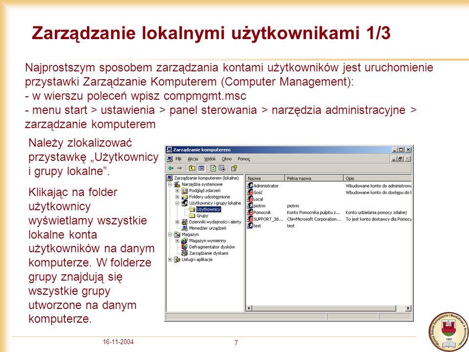 16-11-2004 7 Zarządzanie lokalnymi użytkownikami 1/3 Najprostszym sposobem zarządzania kontami użytkowników jest uruchomienie przystawki Zarządzanie Komputerem (Computer Management): - w wierszu poleceń wpisz compmgmt.msc - menu start > ustawienia > panel sterowania > narzędzia administracyjne > zarządzanie komputerem Należy zlokalizować przystawkę Użytkownicy i grupy lokalne.