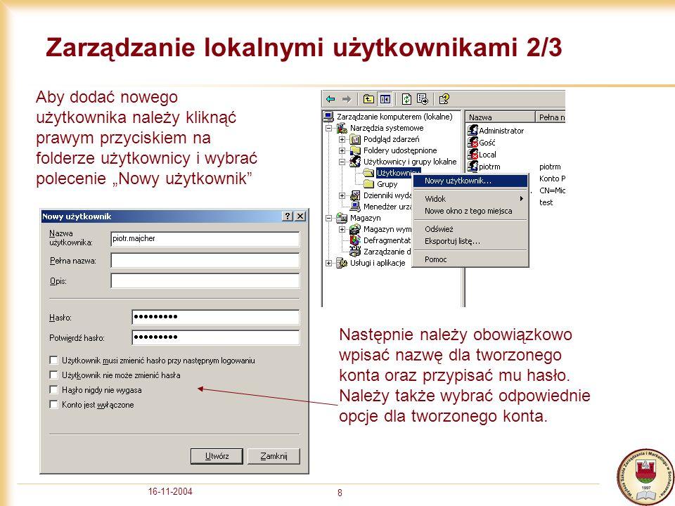 16-11-2004 8 Zarządzanie lokalnymi użytkownikami 2/3 Aby dodać nowego użytkownika należy kliknąć prawym przyciskiem na folderze użytkownicy i wybrać polecenie Nowy użytkownik Następnie należy obowiązkowo wpisać nazwę dla tworzonego konta oraz przypisać mu hasło.