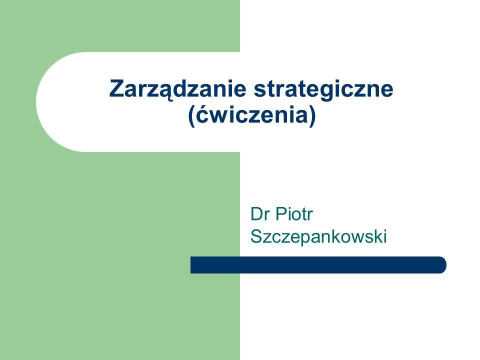 Zarządzanie strategiczne (ćwiczenia) Dr Piotr Szczepankowski