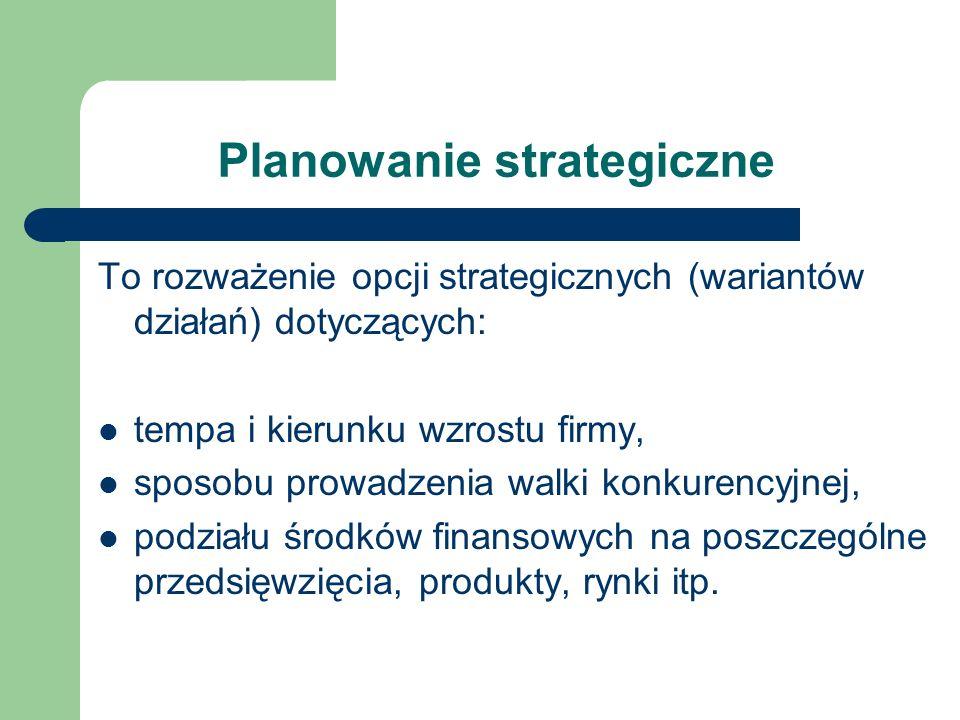 Planowanie strategiczne To rozważenie opcji strategicznych (wariantów działań) dotyczących: tempa i kierunku wzrostu firmy, sposobu prowadzenia walki