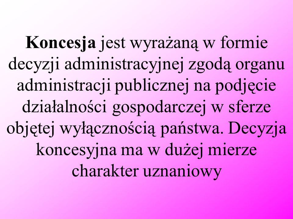 Koncesja jest wyrażaną w formie decyzji administracyjnej zgodą organu administracji publicznej na podjęcie działalności gospodarczej w sferze objętej