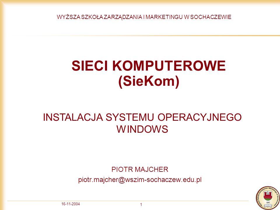16-11-2004 1 SIECI KOMPUTEROWE (SieKom) PIOTR MAJCHER piotr.majcher@wszim-sochaczew.edu.pl WYŻSZA SZKOŁA ZARZĄDZANIA I MARKETINGU W SOCHACZEWIE INSTALACJA SYSTEMU OPERACYJNEGO WINDOWS