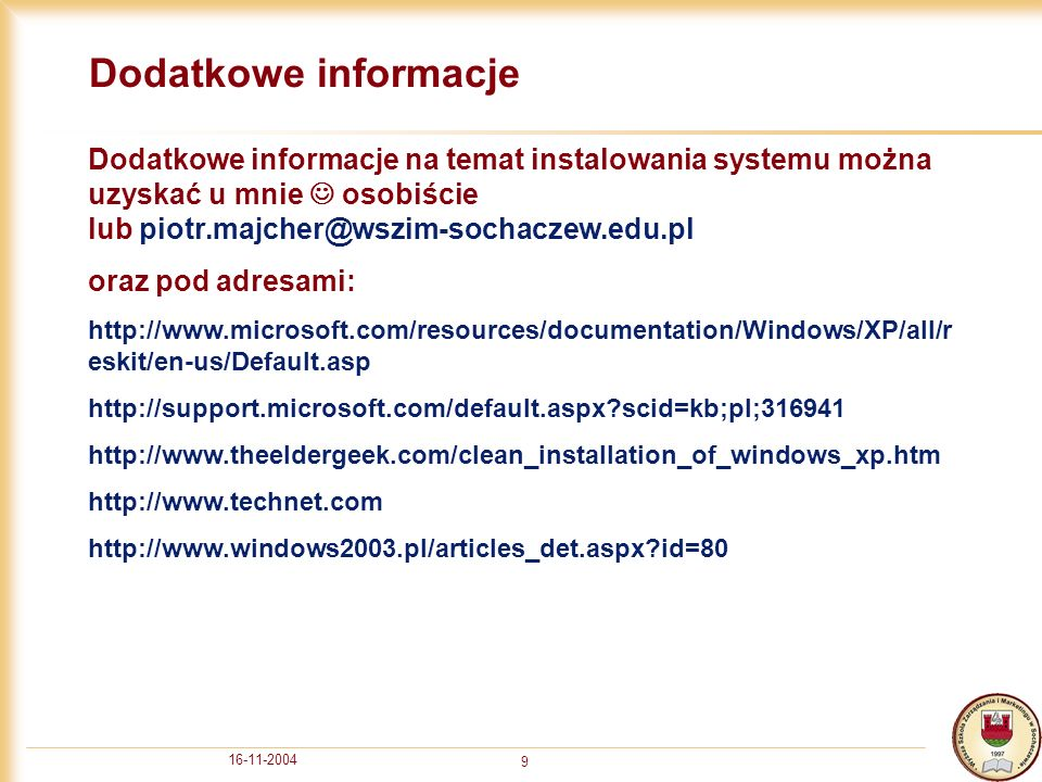 16-11-2004 9 Dodatkowe informacje Dodatkowe informacje na temat instalowania systemu można uzyskać u mnie osobiście lub piotr.majcher@wszim-sochaczew.edu.pl oraz pod adresami: http://www.microsoft.com/resources/documentation/Windows/XP/all/r eskit/en-us/Default.asp http://support.microsoft.com/default.aspx scid=kb;pl;316941 http://www.theeldergeek.com/clean_installation_of_windows_xp.htm http://www.technet.com http://www.windows2003.pl/articles_det.aspx id=80