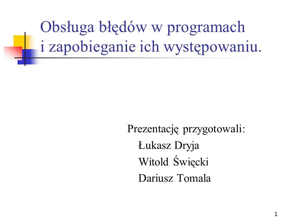 1 Obsługa błędów w programach i zapobieganie ich występowaniu. Prezentację przygotowali: Łukasz Dryja Witold Święcki Dariusz Tomala