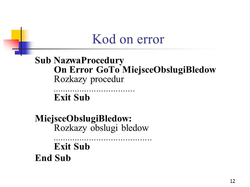 12 Kod on error Sub NazwaProcedury On Error GoTo MiejsceObslugiBledow Rozkazy procedur.................................. Exit Sub MiejsceObslugiBledow