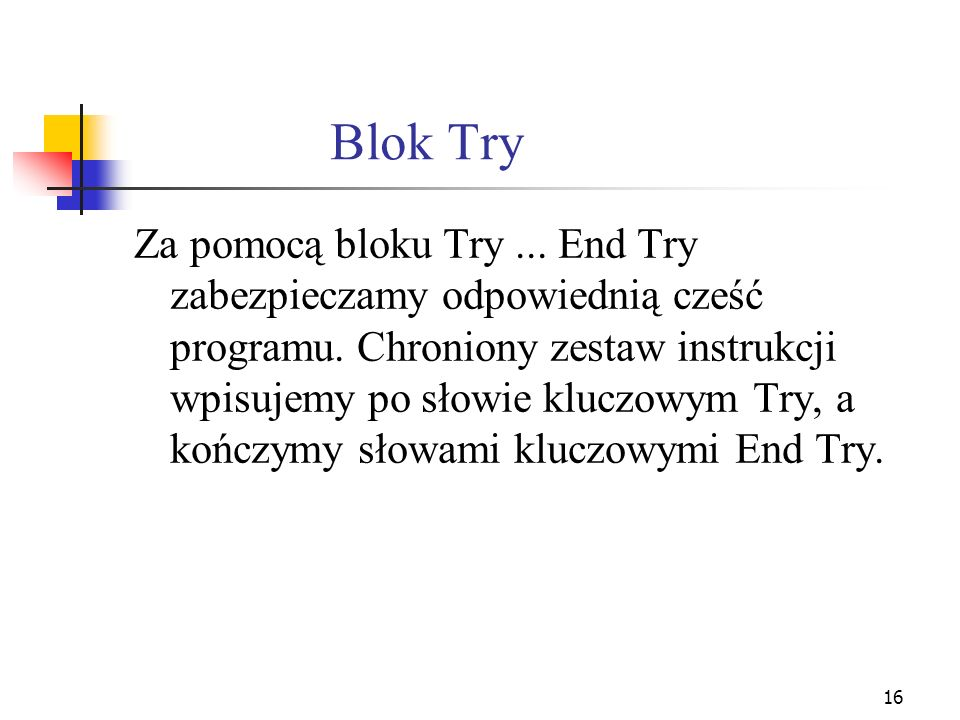 16 Blok Try Za pomocą bloku Try... End Try zabezpieczamy odpowiednią cześć programu. Chroniony zestaw instrukcji wpisujemy po słowie kluczowym Try, a
