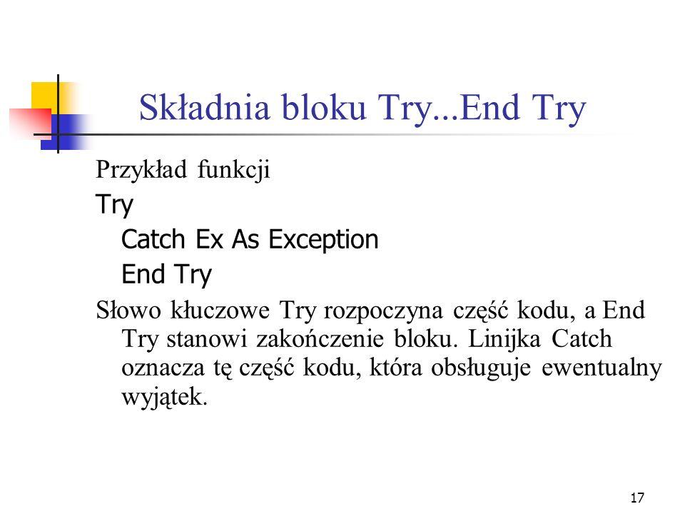 17 Składnia bloku Try...End Try Przykład funkcji Try Catch Ex As Exception End Try Słowo kłuczowe Try rozpoczyna część kodu, a End Try stanowi zakończ