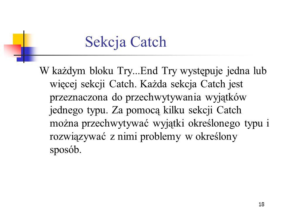 18 Sekcja Catch W każdym bloku Try...End Try występuje jedna lub więcej sekcji Catch. Każda sekcja Catch jest przeznaczona do przechwytywania wyjątków