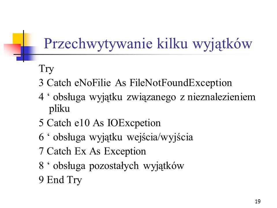 19 Przechwytywanie kilku wyjątków Try 3 Catch eNoFilie As FileNotFoundException 4 obsługa wyjątku związanego z nieznalezieniem pliku 5 Catch e10 As IO