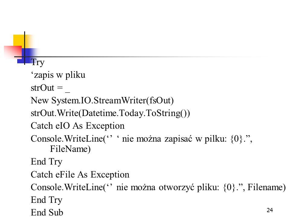 24 Try zapis w pliku strOut = _ New System.IO.StreamWriter(fsOut) strOut.Write(Datetime.Today.ToString()) Catch eIO As Exception Console.WriteLine( ni