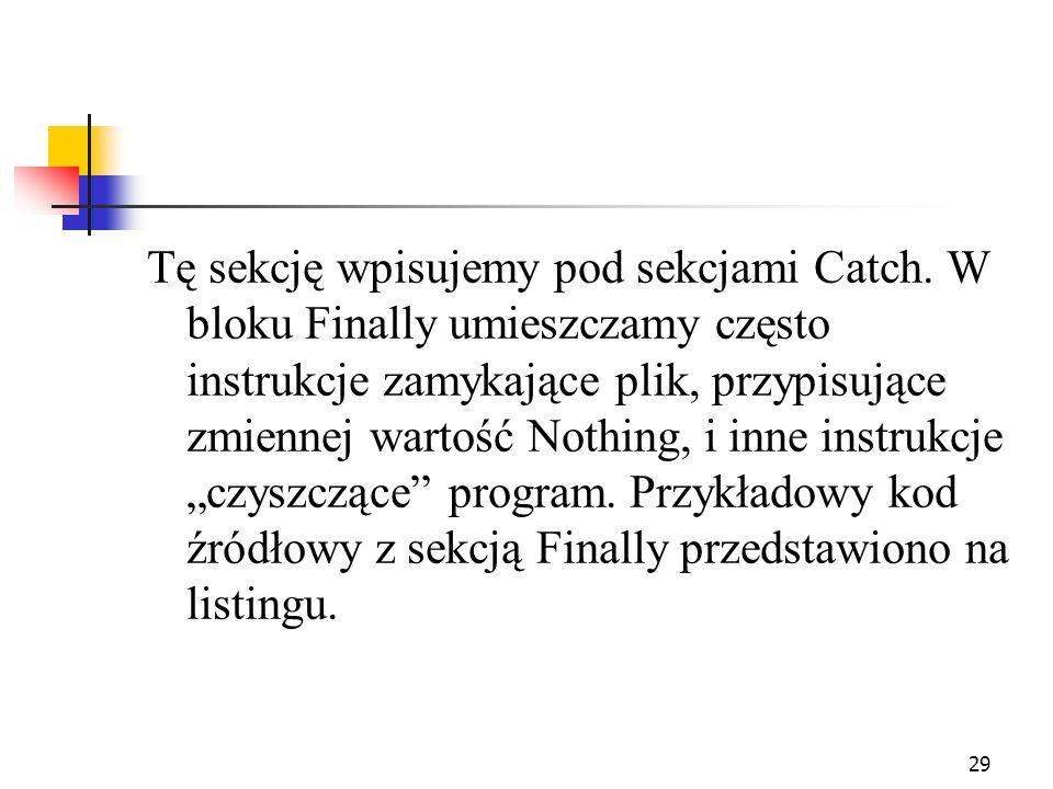 29 Tę sekcję wpisujemy pod sekcjami Catch. W bloku Finally umieszczamy często instrukcje zamykające plik, przypisujące zmiennej wartość Nothing, i inn