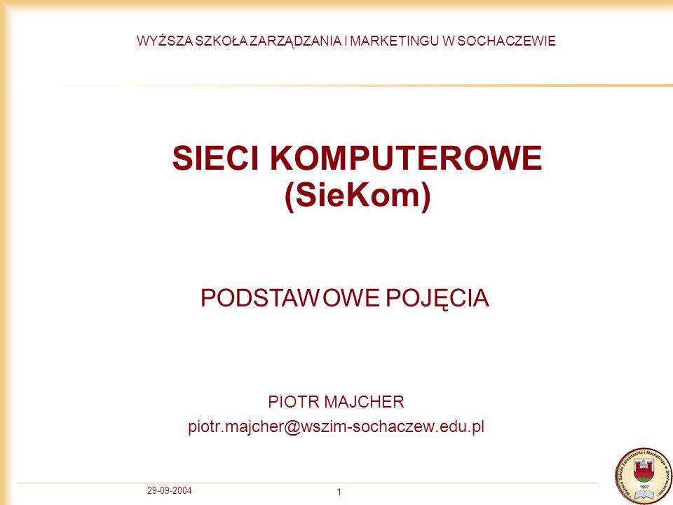 29-09-2004 1 SIECI KOMPUTEROWE (SieKom) PIOTR MAJCHER piotr.majcher@wszim-sochaczew.edu.pl WYŻSZA SZKOŁA ZARZĄDZANIA I MARKETINGU W SOCHACZEWIE PODSTA