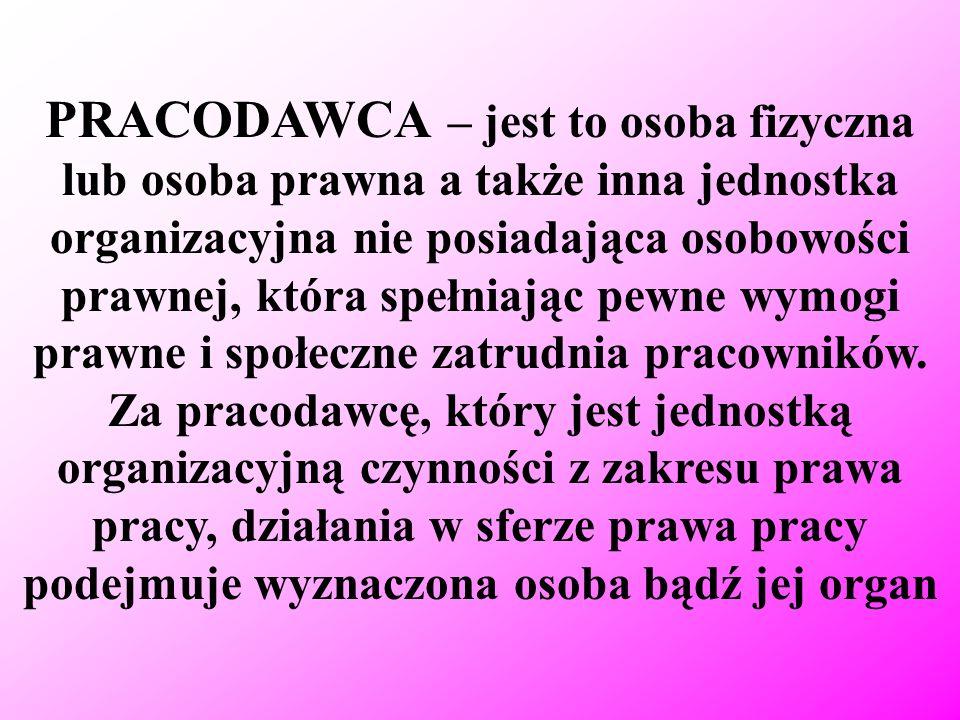 PRACODAWCA – jest to osoba fizyczna lub osoba prawna a także inna jednostka organizacyjna nie posiadająca osobowości prawnej, która spełniając pewne w