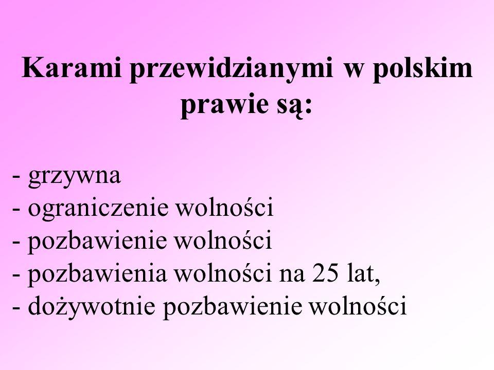 Karami przewidzianymi w polskim prawie są: - grzywna - ograniczenie wolności - pozbawienie wolności - pozbawienia wolności na 25 lat, - dożywotnie poz
