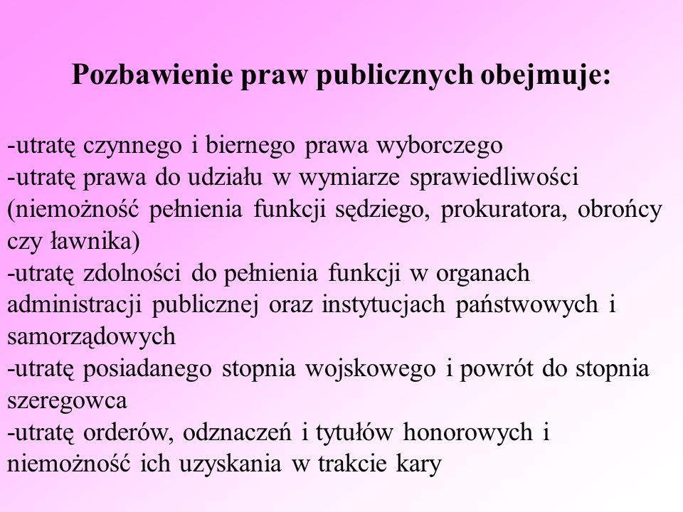 Pozbawienie praw publicznych obejmuje: -utratę czynnego i biernego prawa wyborczego -utratę prawa do udziału w wymiarze sprawiedliwości (niemożność pe