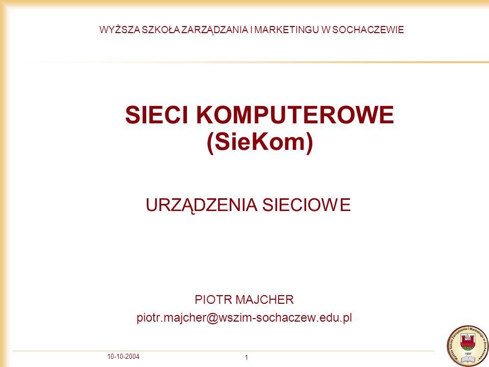 10-10-2004 1 SIECI KOMPUTEROWE (SieKom) PIOTR MAJCHER piotr.majcher@wszim-sochaczew.edu.pl WYŻSZA SZKOŁA ZARZĄDZANIA I MARKETINGU W SOCHACZEWIE URZĄDZ
