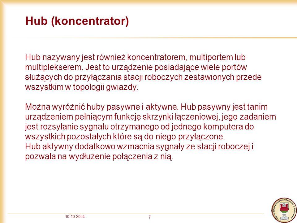 10-10-2004 7 Hub (koncentrator) Hub nazywany jest również koncentratorem, multiportem lub multiplekserem. Jest to urządzenie posiadające wiele portów