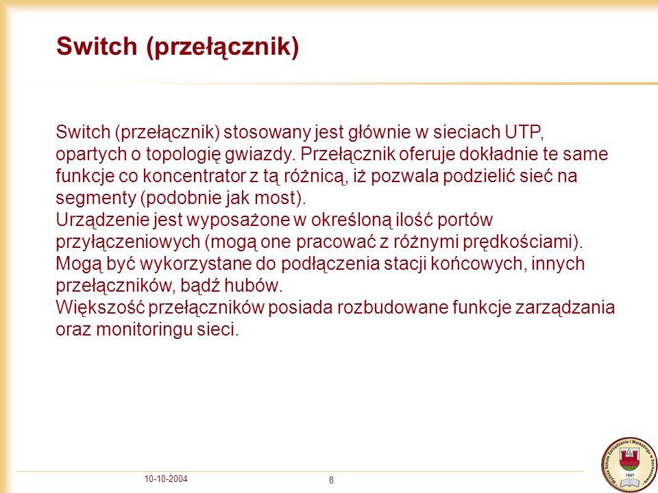 10-10-2004 8 Switch (przełącznik) Switch (przełącznik) stosowany jest głównie w sieciach UTP, opartych o topologię gwiazdy. Przełącznik oferuje dokład