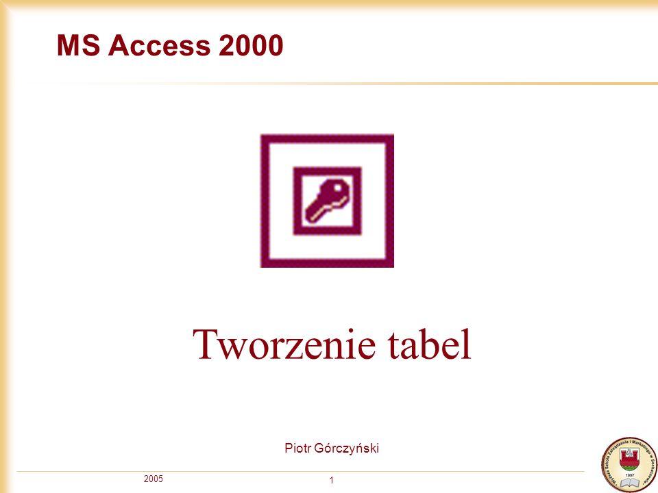 2005 1 MS Access 2000 Piotr Górczyński Tworzenie tabel