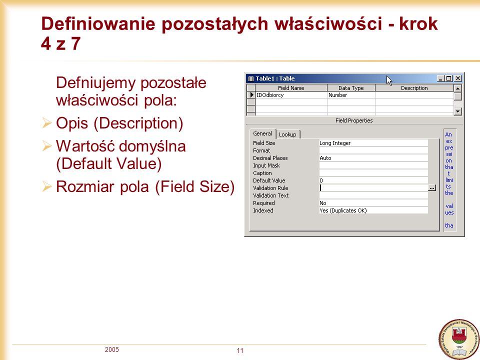 2005 11 Definiowanie pozostałych właściwości - krok 4 z 7 Defniujemy pozostałe właściwości pola: Opis (Description) Wartość domyślna (Default Value) R