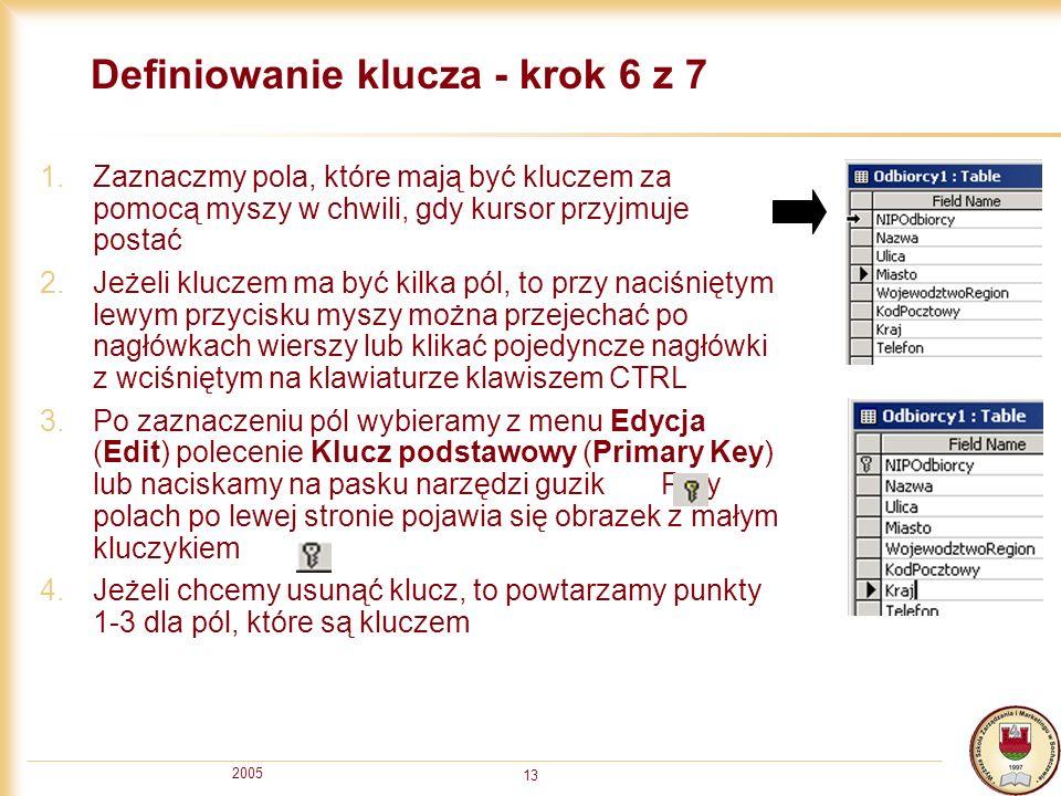 2005 13 Definiowanie klucza - krok 6 z 7 1.Zaznaczmy pola, które mają być kluczem za pomocą myszy w chwili, gdy kursor przyjmuje postać 2.Jeżeli klucz