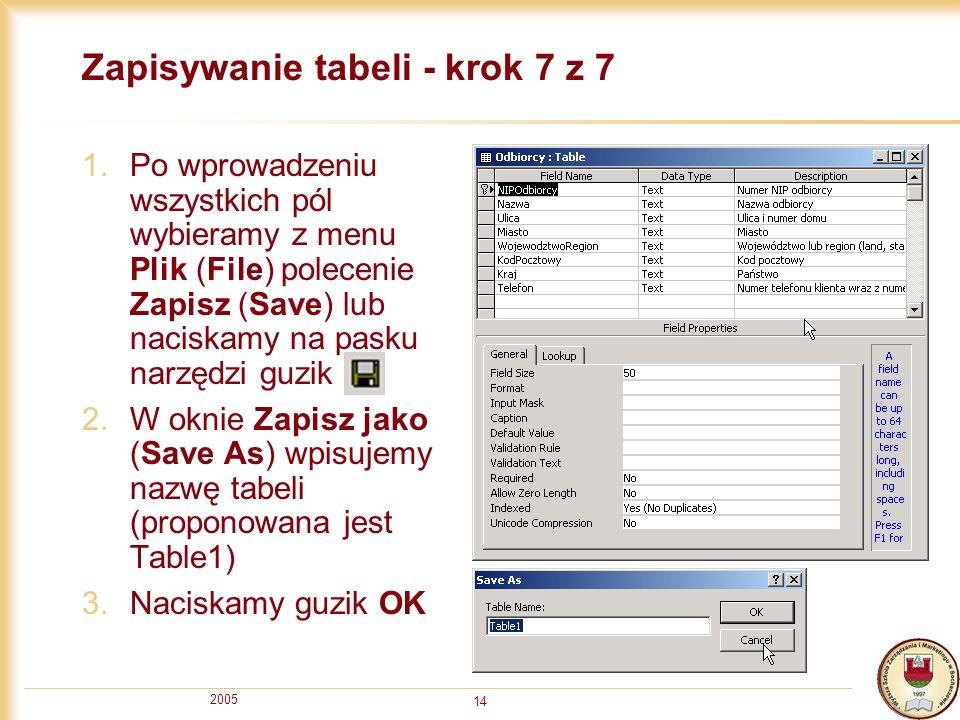 2005 14 Zapisywanie tabeli - krok 7 z 7 1.Po wprowadzeniu wszystkich pól wybieramy z menu Plik (File) polecenie Zapisz (Save) lub naciskamy na pasku n