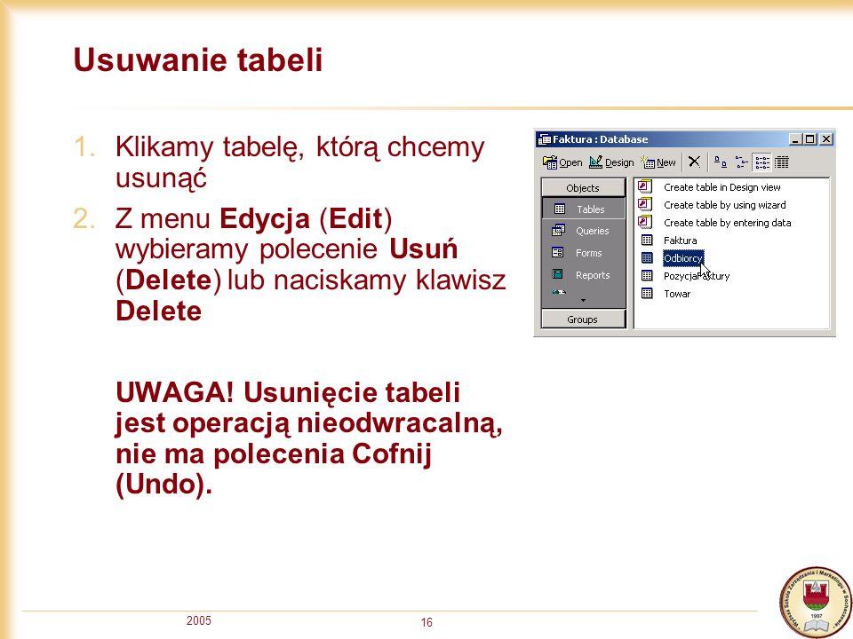 2005 16 Usuwanie tabeli 1.Klikamy tabelę, którą chcemy usunąć 2.Z menu Edycja (Edit) wybieramy polecenie Usuń (Delete) lub naciskamy klawisz Delete UW