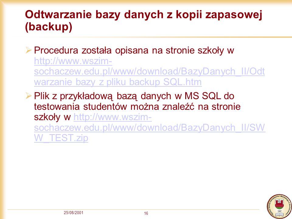 25/08/2001 16 Odtwarzanie bazy danych z kopii zapasowej (backup) Procedura została opisana na stronie szkoły w http://www.wszim- sochaczew.edu.pl/www/