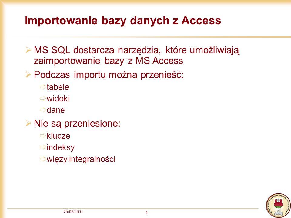 25/08/2001 4 Importowanie bazy danych z Access MS SQL dostarcza narzędzia, które umożliwiają zaimportowanie bazy z MS Access Podczas importu można prz
