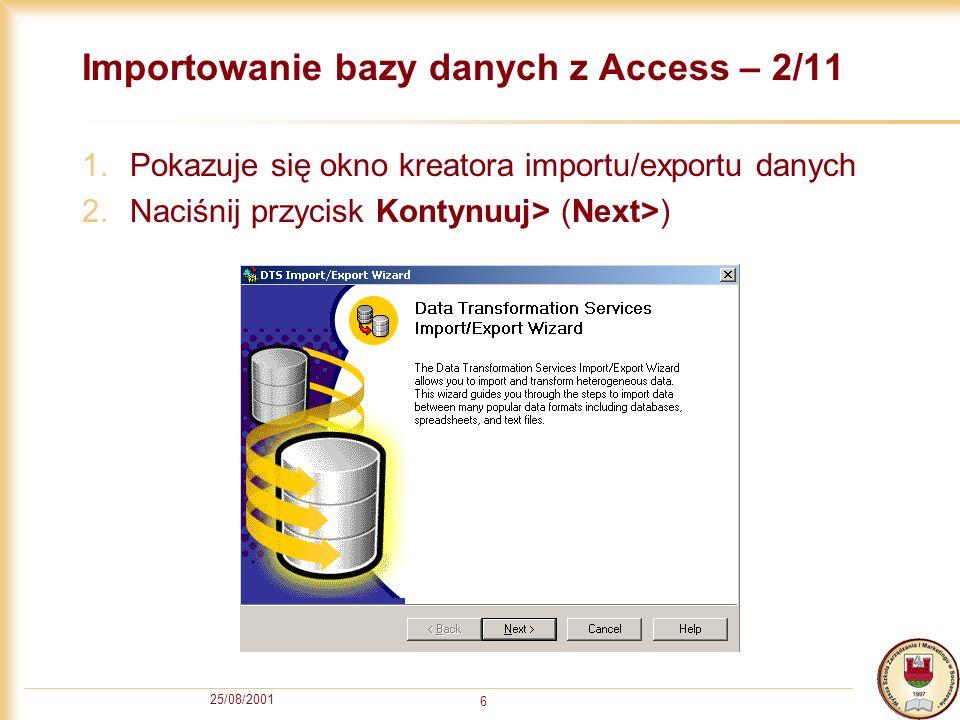 25/08/2001 7 Importowanie bazy danych z Access – 3/11 1.Z listy Źródło danych (Data Source) wybieramy Microsoft Access 2.W polu Nazwa pliku (File name) za pomocą przycisku [...] wskazujemy plik z bazą danych MS Access, którą chcemy zaimportować.